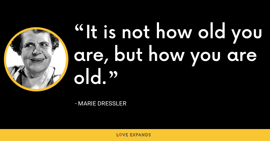It is not how old you are, but how you are old. - Marie Dressler