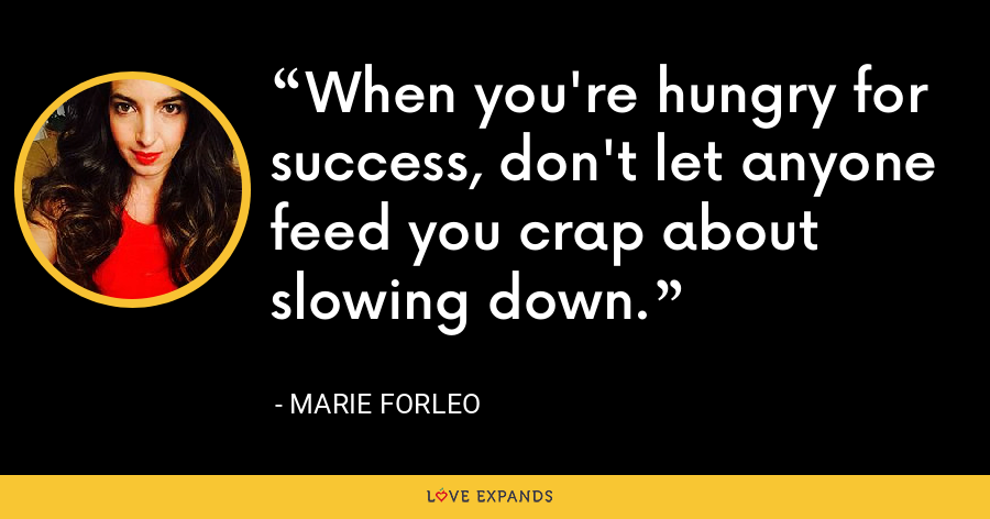 When you're hungry for success, don't let anyone feed you crap about slowing down. - Marie Forleo