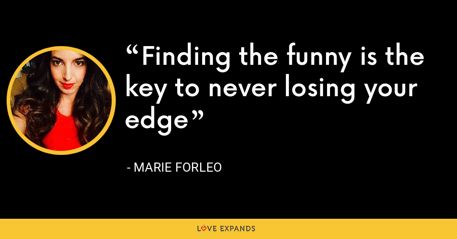 Finding the funny is the key to never losing your edge - Marie Forleo