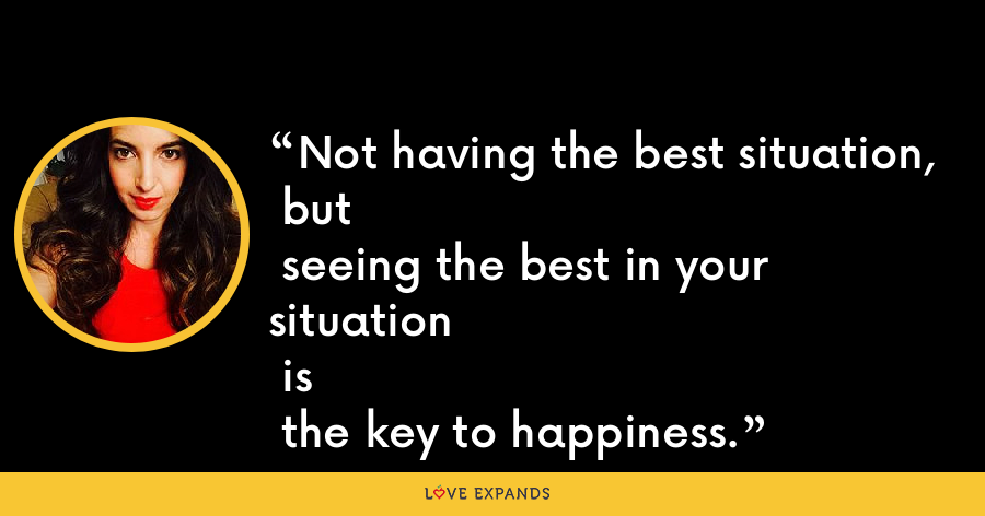 Not having the best situation, but seeing the best in your situation is the key to happiness. - Marie Forleo