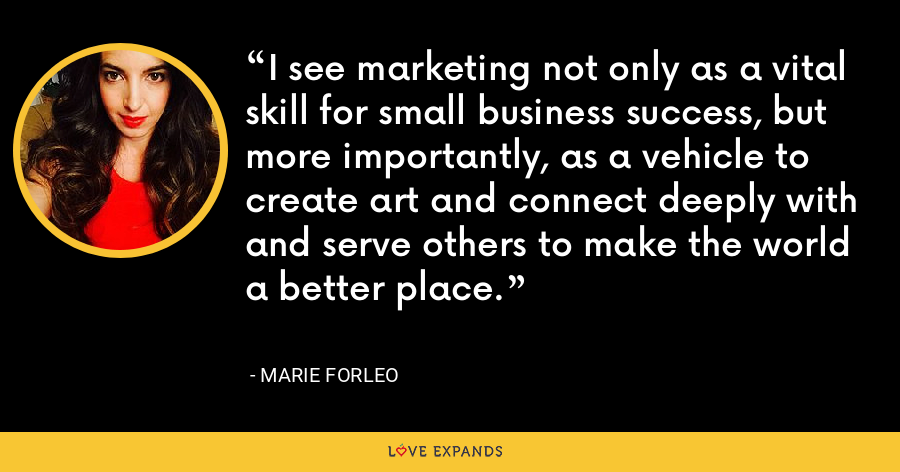 I see marketing not only as a vital skill for small business success, but more importantly, as a vehicle to create art and connect deeply with and serve others to make the world a better place. - Marie Forleo