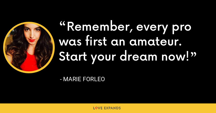 Remember, every pro was first an amateur. Start your dream now! - Marie Forleo