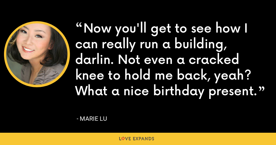 Now you'll get to see how I can really run a building, darlin. Not even a cracked knee to hold me back, yeah? What a nice birthday present. - Marie Lu