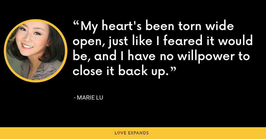 My heart's been torn wide open, just like I feared it would be, and I have no willpower to close it back up. - Marie Lu
