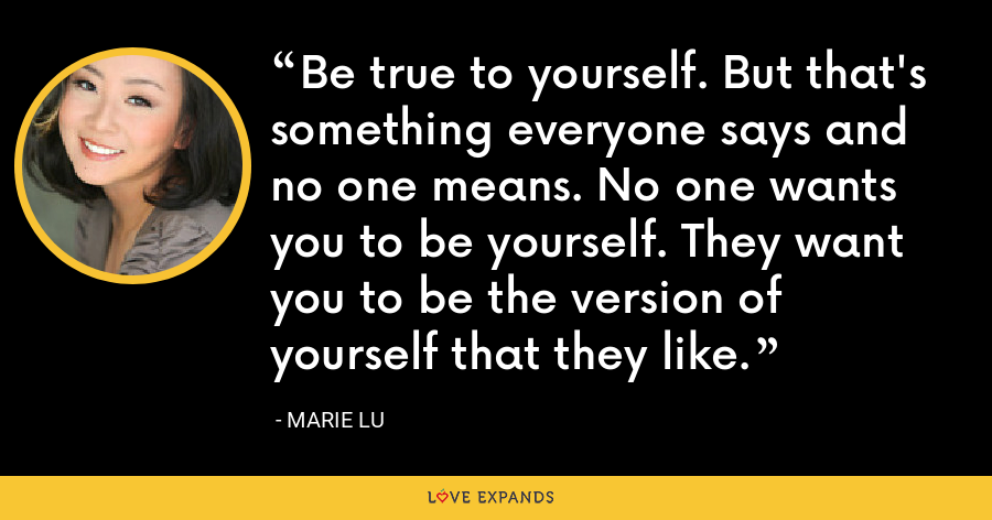 Be true to yourself. But that's something everyone says and no one means. No one wants you to be yourself. They want you to be the version of yourself that they like. - Marie Lu