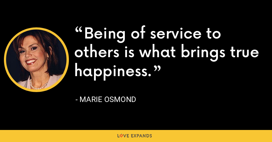Being of service to others is what brings true happiness. - Marie Osmond