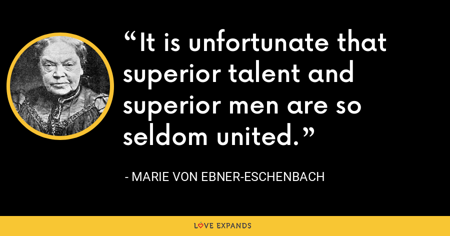 It is unfortunate that superior talent and superior men are so seldom united. - Marie von Ebner-Eschenbach