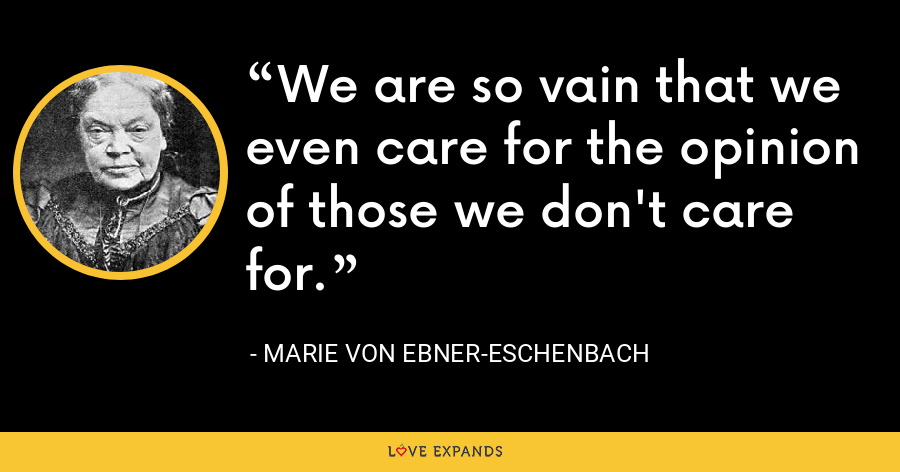 We are so vain that we even care for the opinion of those we don't care for. - Marie von Ebner-Eschenbach