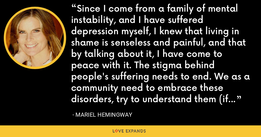 Since I come from a family of mental instability, and I have suffered depression myself, I knew that living in shame is senseless and painful, and that by talking about it, I have come to peace with it. The stigma behind people's suffering needs to end. We as a community need to embrace these disorders, try to understand them (if only just to talk about them) so that we can cease being defined by them. - Mariel Hemingway