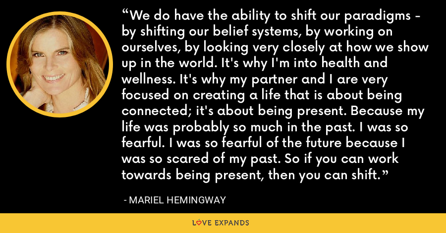 We do have the ability to shift our paradigms - by shifting our belief systems, by working on ourselves, by looking very closely at how we show up in the world. It's why I'm into health and wellness. It's why my partner and I are very focused on creating a life that is about being connected; it's about being present. Because my life was probably so much in the past. I was so fearful. I was so fearful of the future because I was so scared of my past. So if you can work towards being present, then you can shift. - Mariel Hemingway