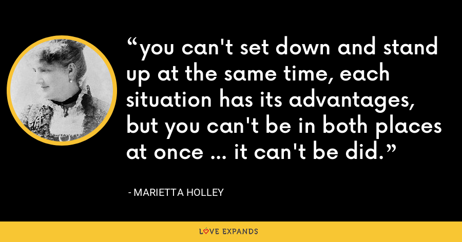you can't set down and stand up at the same time, each situation has its advantages, but you can't be in both places at once ... it can't be did. - Marietta Holley