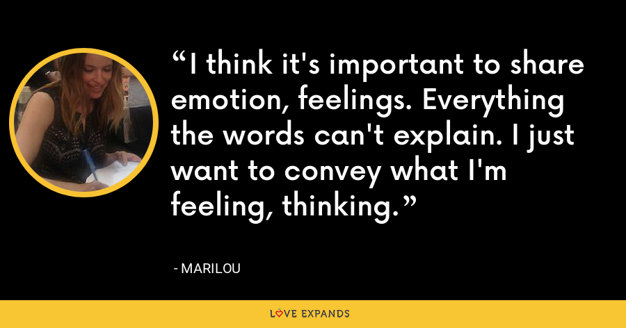 I think it's important to share emotion, feelings. Everything the words can't explain. I just want to convey what I'm feeling, thinking. - Marilou