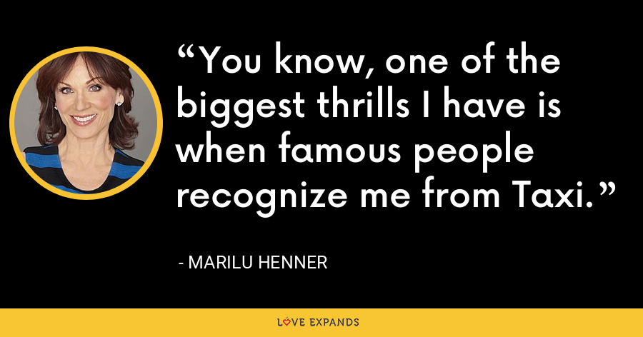 You know, one of the biggest thrills I have is when famous people recognize me from Taxi. - Marilu Henner