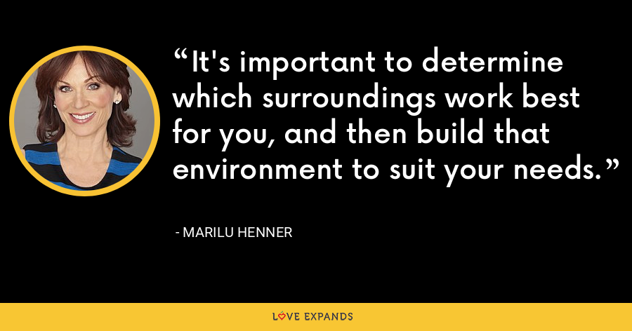 It's important to determine which surroundings work best for you, and then build that environment to suit your needs. - Marilu Henner