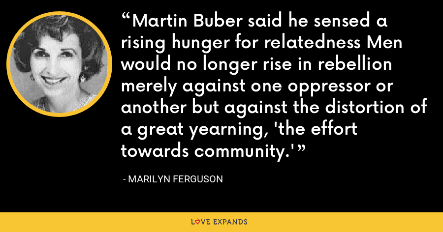 Martin Buber said he sensed a rising hunger for relatedness Men would no longer rise in rebellion merely against one oppressor or another but against the distortion of a great yearning, 'the effort towards community.' - Marilyn Ferguson