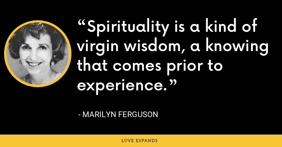 Spirituality is a kind of virgin wisdom, a knowing that comes prior to experience. - Marilyn Ferguson
