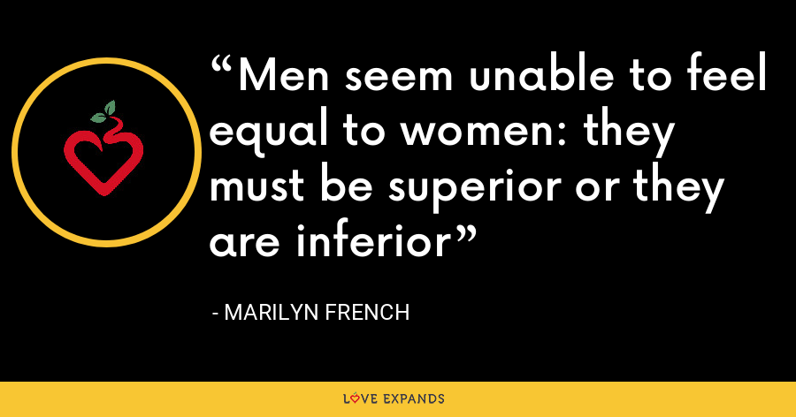 Men seem unable to feel equal to women: they must be superior or they are inferior - Marilyn French