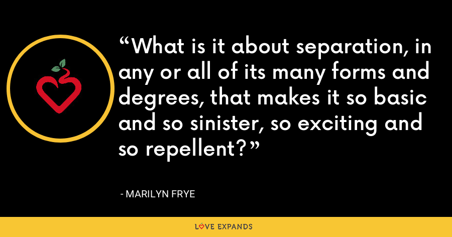 What is it about separation, in any or all of its many forms and degrees, that makes it so basic and so sinister, so exciting and so repellent? - Marilyn Frye