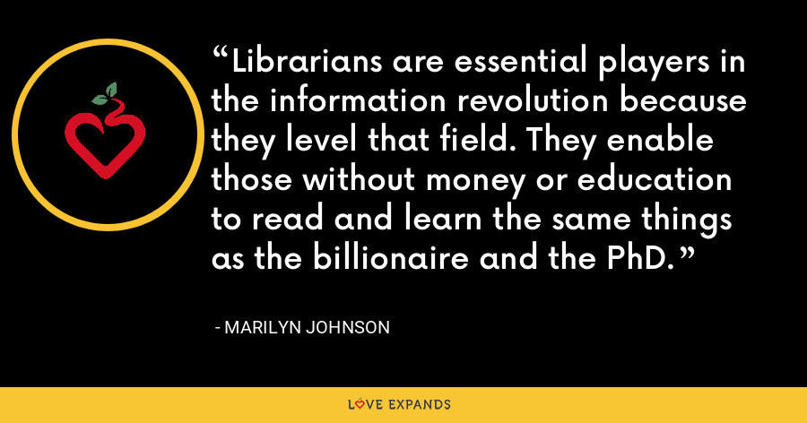 Librarians are essential players in the information revolution because they level that field. They enable those without money or education to read and learn the same things as the billionaire and the PhD. - Marilyn Johnson