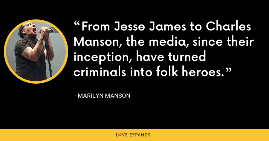 From Jesse James to Charles Manson, the media, since their inception, have turned criminals into folk heroes. - Marilyn Manson