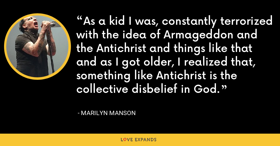 As a kid I was, constantly terrorized with the idea of Armageddon and the Antichrist and things like that and as I got older, I realized that, something like Antichrist is the collective disbelief in God. - Marilyn Manson