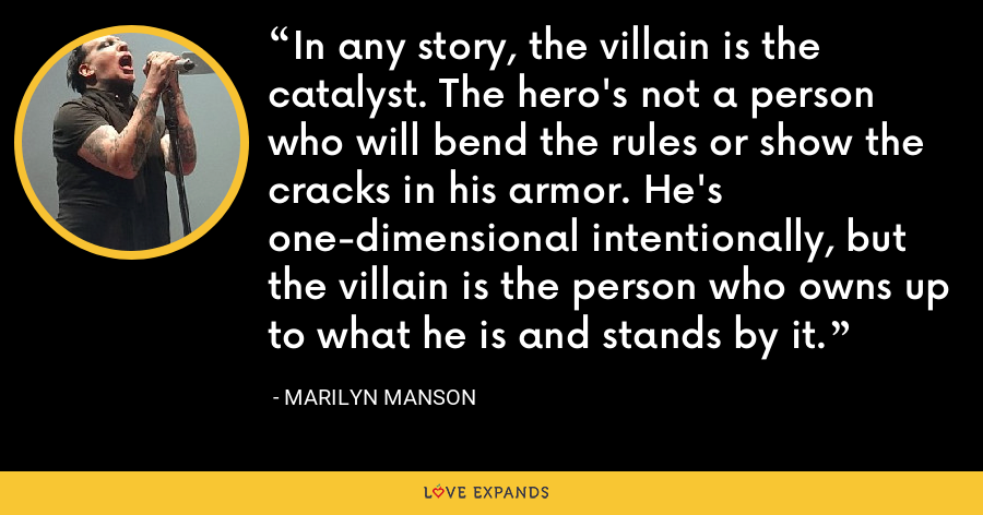 In any story, the villain is the catalyst. The hero's not a person who will bend the rules or show the cracks in his armor. He's one-dimensional intentionally, but the villain is the person who owns up to what he is and stands by it. - Marilyn Manson