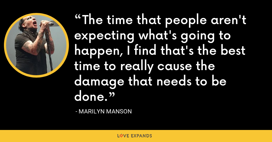 The time that people aren't expecting what's going to happen, I find that's the best time to really cause the damage that needs to be done. - Marilyn Manson