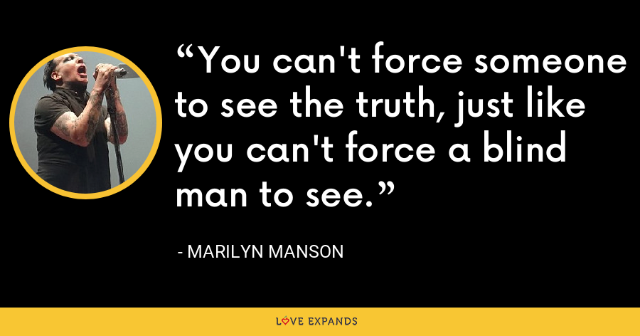 You can't force someone to see the truth, just like you can't force a blind man to see. - Marilyn Manson