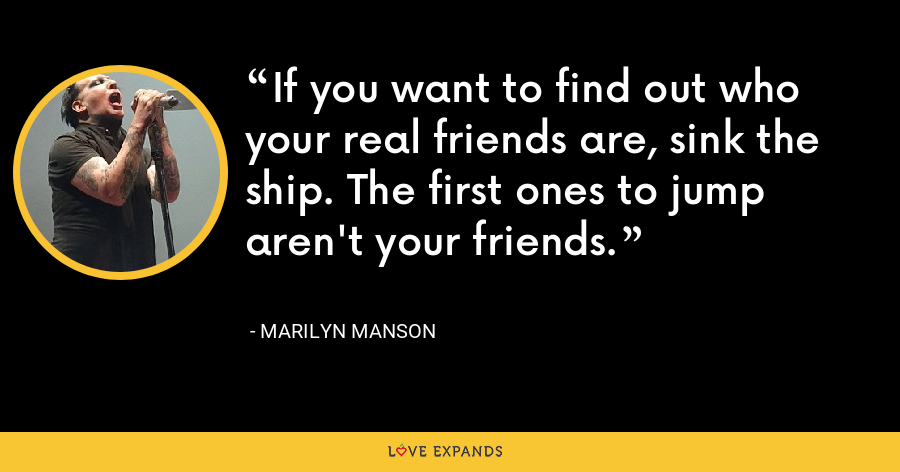 If you want to find out who your real friends are, sink the ship. The first ones to jump aren't your friends. - Marilyn Manson