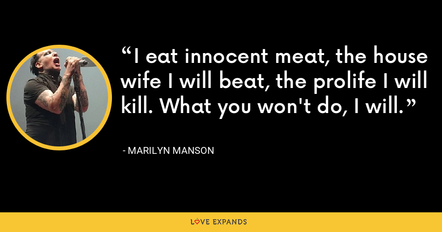 I eat innocent meat, the house wife I will beat, the prolife I will kill. What you won't do, I will. - Marilyn Manson