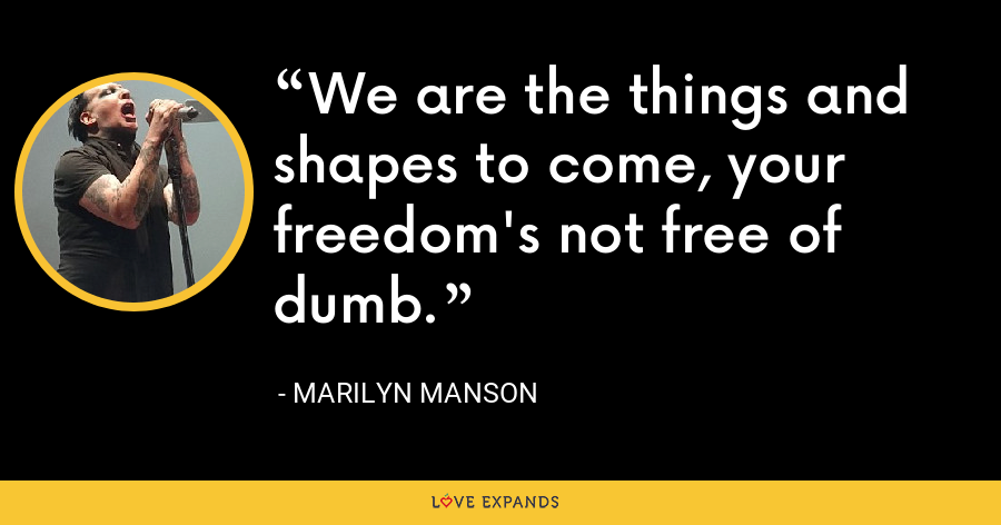 We are the things and shapes to come, your freedom's not free of dumb. - Marilyn Manson