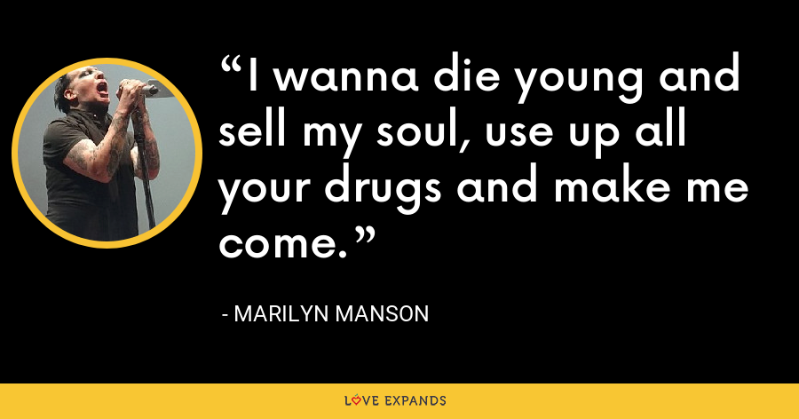 I wanna die young and sell my soul, use up all your drugs and make me come. - Marilyn Manson