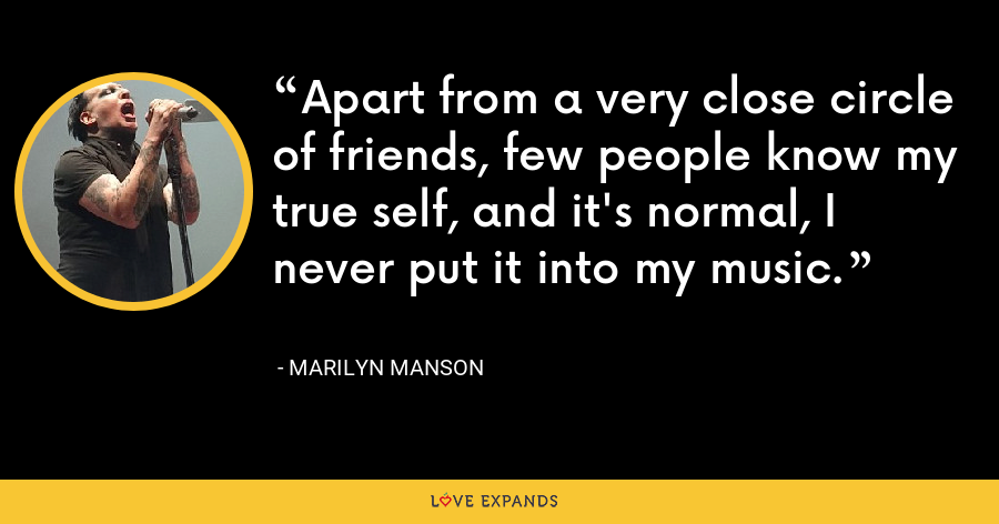 Apart from a very close circle of friends, few people know my true self, and it's normal, I never put it into my music. - Marilyn Manson