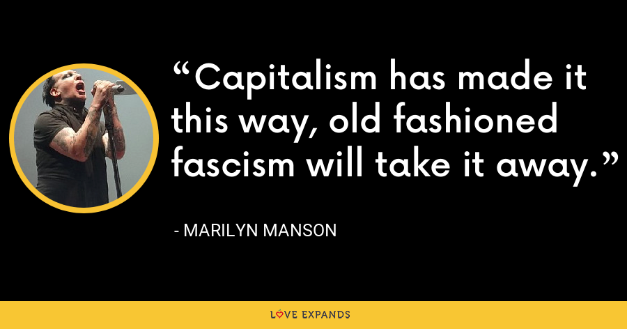 Capitalism has made it this way, old fashioned fascism will take it away. - Marilyn Manson