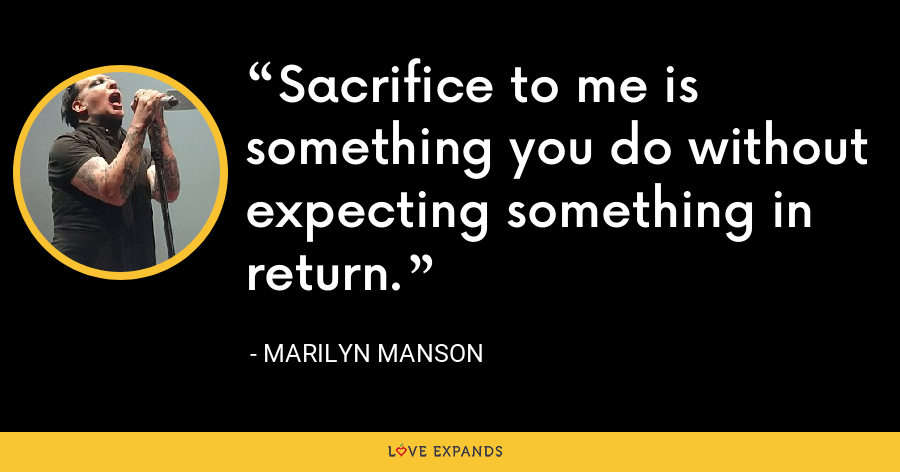 Sacrifice to me is something you do without expecting something in return. - Marilyn Manson