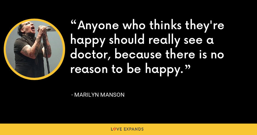 Anyone who thinks they're happy should really see a doctor, because there is no reason to be happy. - Marilyn Manson