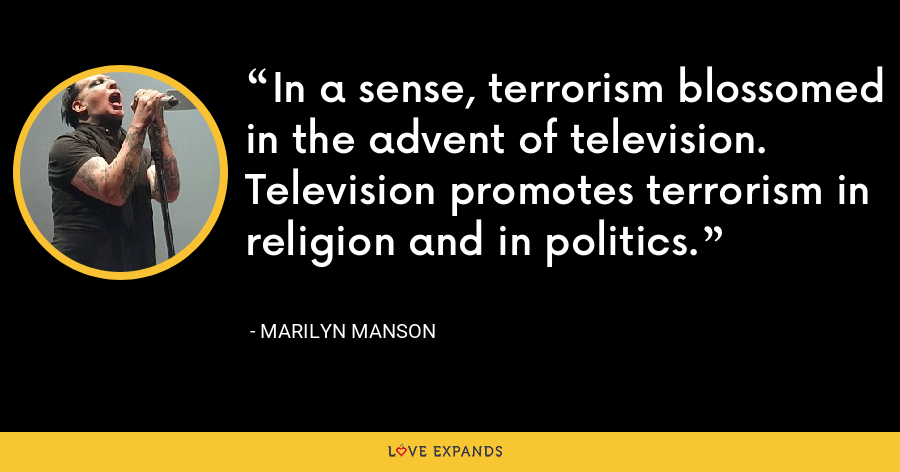 In a sense, terrorism blossomed in the advent of television. Television promotes terrorism in religion and in politics. - Marilyn Manson