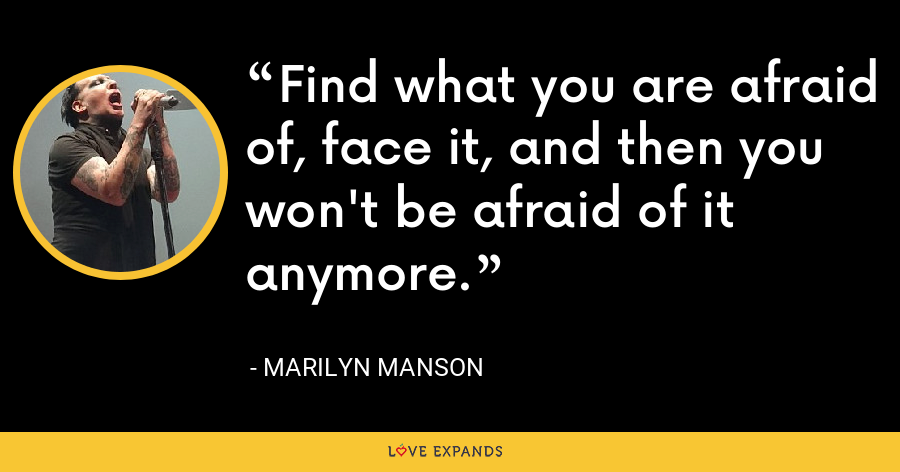 Find what you are afraid of, face it, and then you won't be afraid of it anymore. - Marilyn Manson