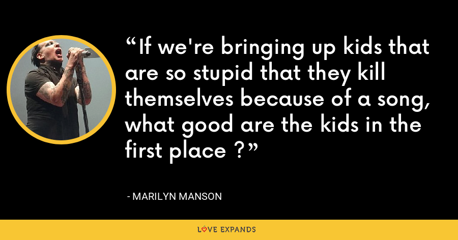 If we're bringing up kids that are so stupid that they kill themselves because of a song, what good are the kids in the first place ? - Marilyn Manson