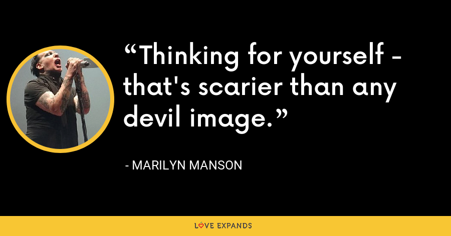 Thinking for yourself - that's scarier than any devil image. - Marilyn Manson