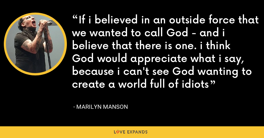 If i believed in an outside force that we wanted to call God - and i believe that there is one. i think God would appreciate what i say, because i can't see God wanting to create a world full of idiots - Marilyn Manson
