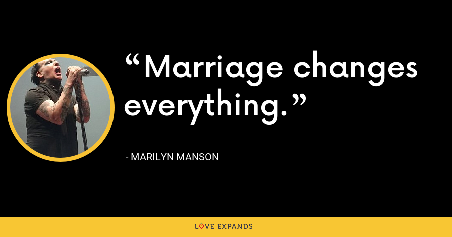 Marriage changes everything. - Marilyn Manson