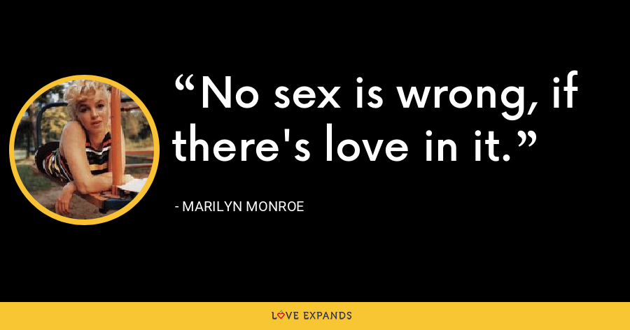 No sex is wrong, if there's love in it. - Marilyn Monroe