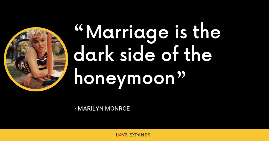 Marriage is the dark side of the honeymoon - Marilyn Monroe