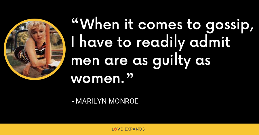 When it comes to gossip, I have to readily admit men are as guilty as women. - Marilyn Monroe