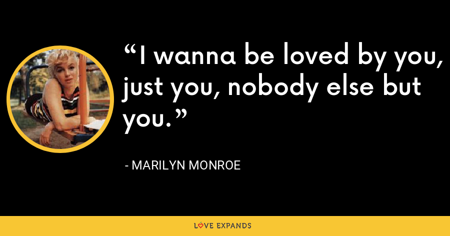 I wanna be loved by you, just you, nobody else but you. - Marilyn Monroe