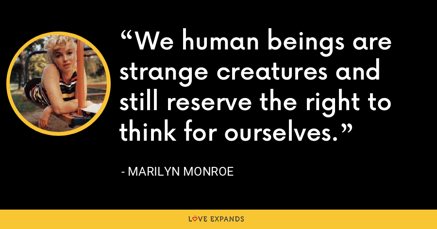 We human beings are strange creatures and still reserve the right to think for ourselves. - Marilyn Monroe