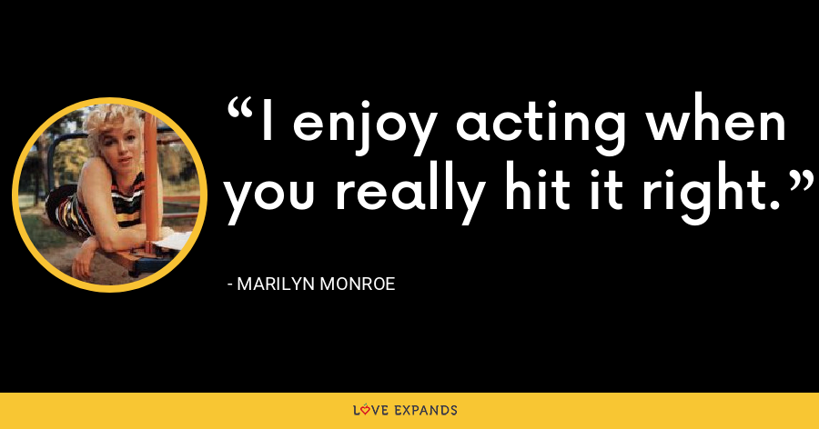 I enjoy acting when you really hit it right. - Marilyn Monroe
