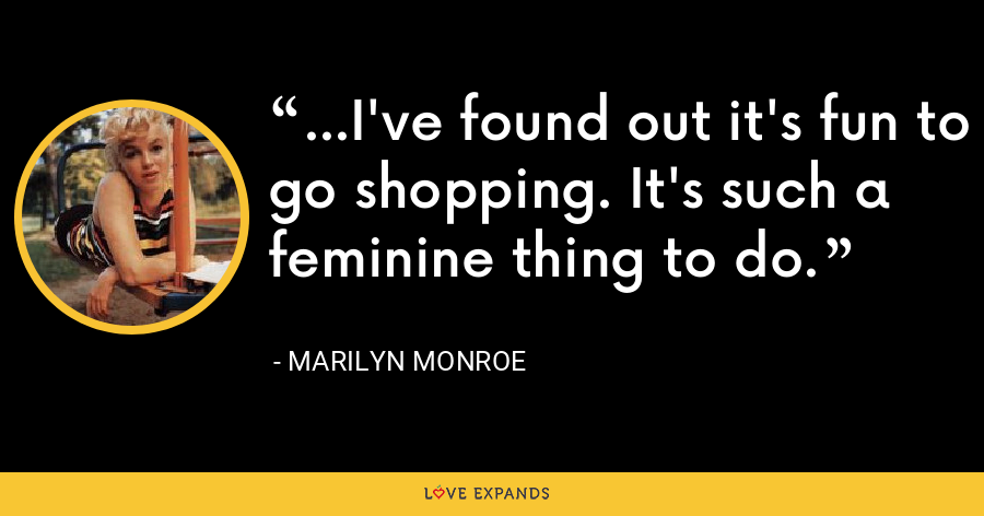 ...I've found out it's fun to go shopping. It's such a feminine thing to do. - Marilyn Monroe