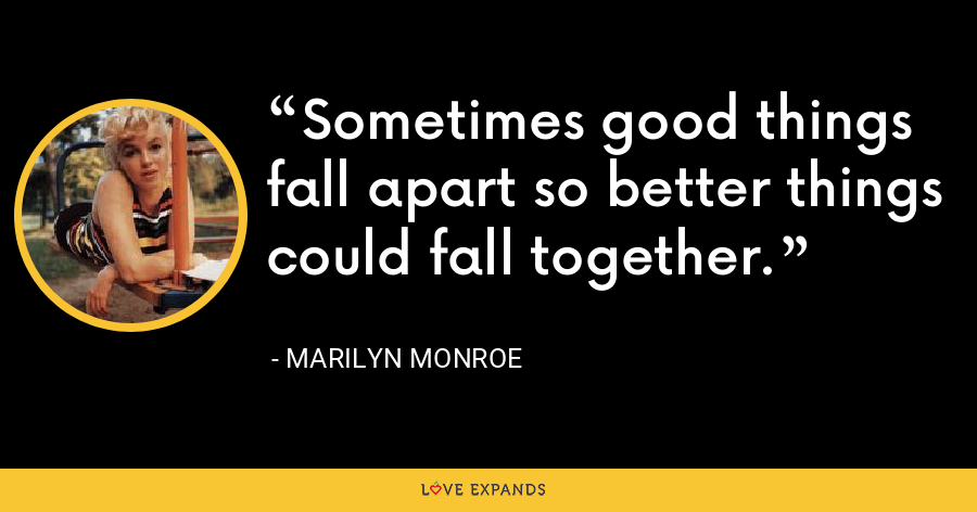 Sometimes good things fall apart so better things could fall together. - Marilyn Monroe